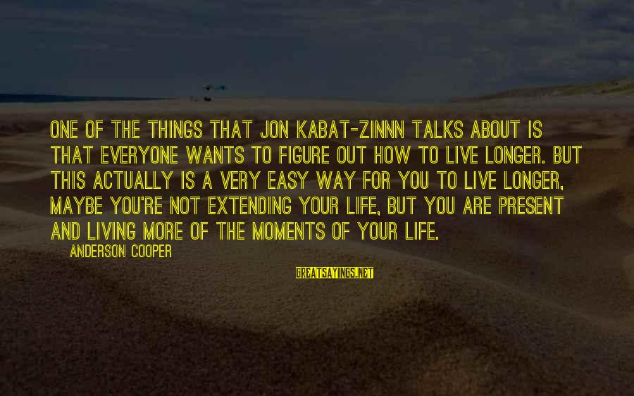 Not Living The Life You Want Sayings By Anderson Cooper: One of the things that Jon Kabat-Zinnn talks about is that everyone wants to figure