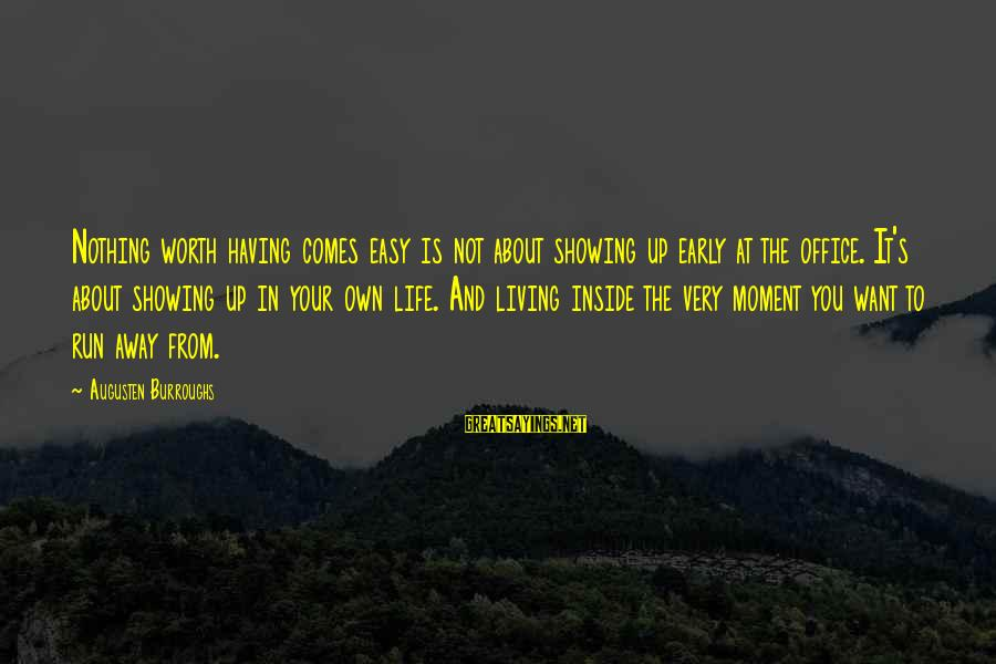 Not Living The Life You Want Sayings By Augusten Burroughs: Nothing worth having comes easy is not about showing up early at the office. It's