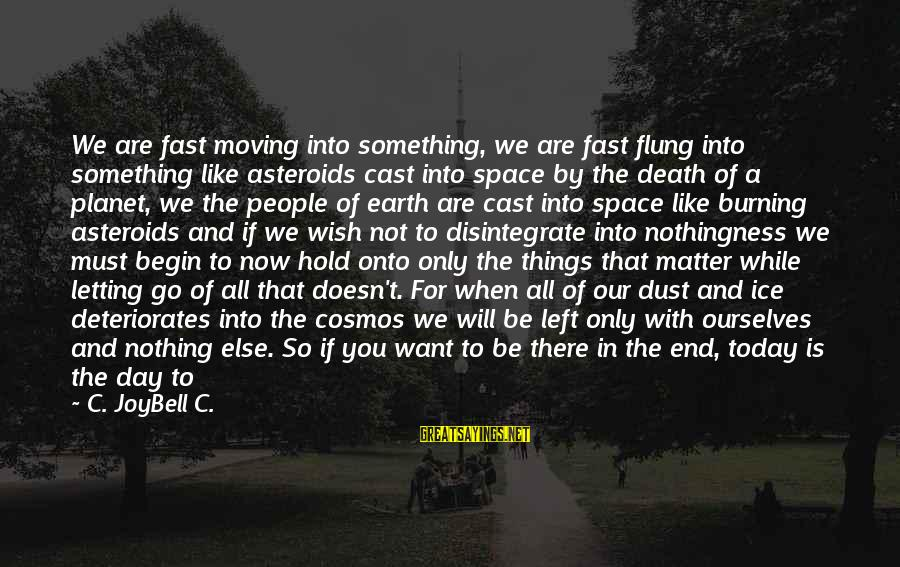 Not Living The Life You Want Sayings By C. JoyBell C.: We are fast moving into something, we are fast flung into something like asteroids cast