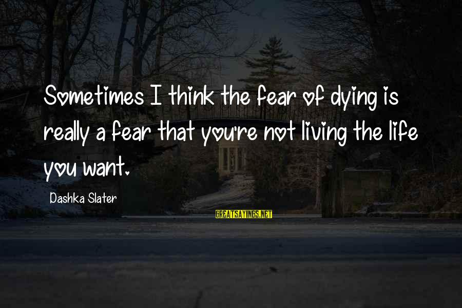 Not Living The Life You Want Sayings By Dashka Slater: Sometimes I think the fear of dying is really a fear that you're not living