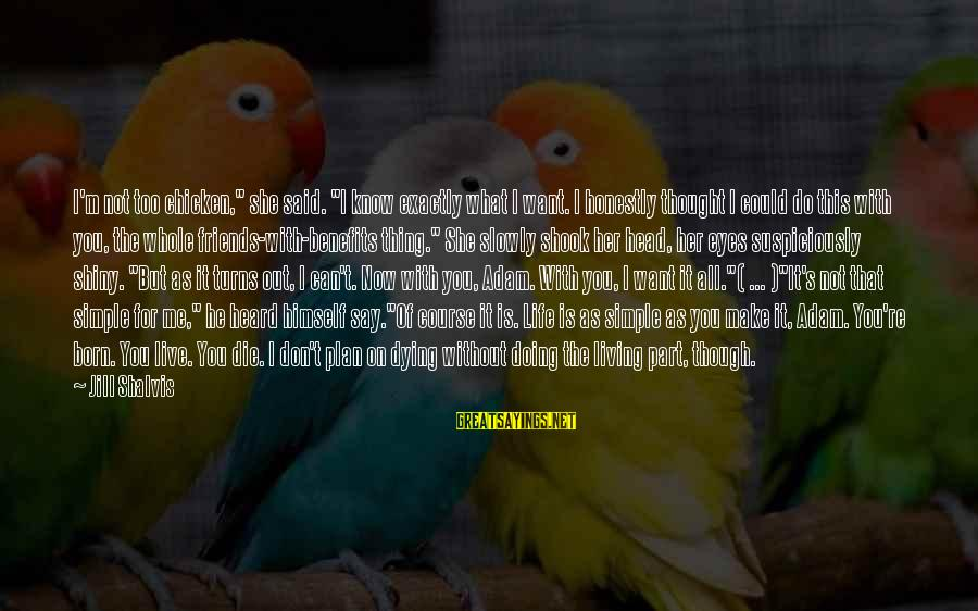 """Not Living The Life You Want Sayings By Jill Shalvis: I'm not too chicken,"""" she said. """"I know exactly what I want. I honestly thought"""