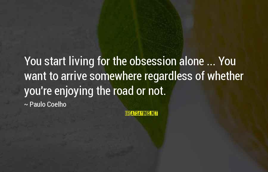 Not Living The Life You Want Sayings By Paulo Coelho: You start living for the obsession alone ... You want to arrive somewhere regardless of