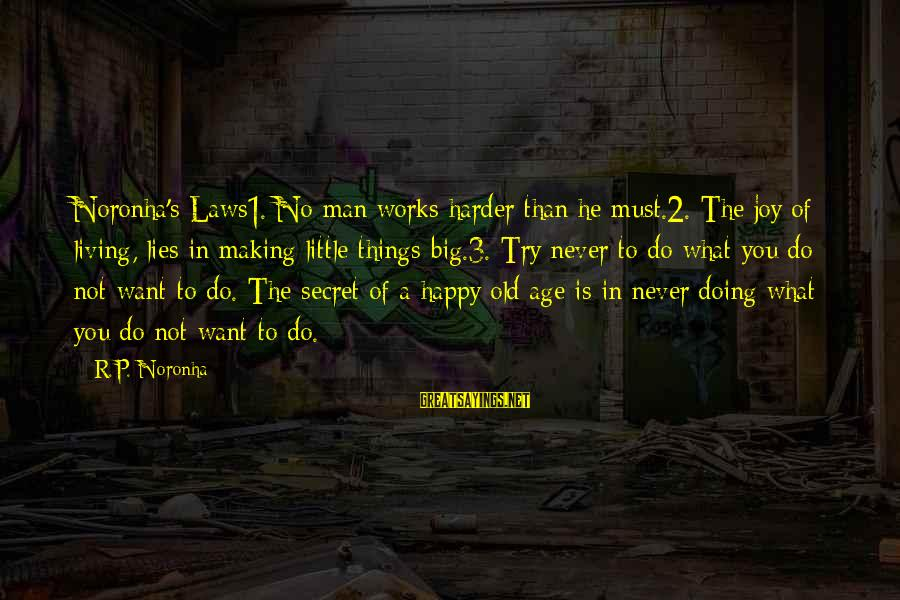 Not Living The Life You Want Sayings By R.P. Noronha: Noronha's Laws1. No man works harder than he must.2. The joy of living, lies in
