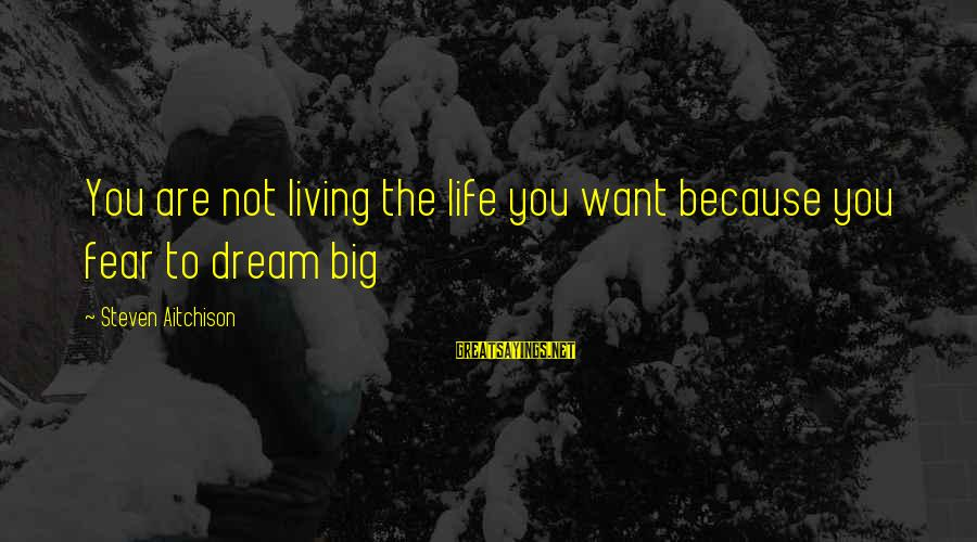 Not Living The Life You Want Sayings By Steven Aitchison: You are not living the life you want because you fear to dream big