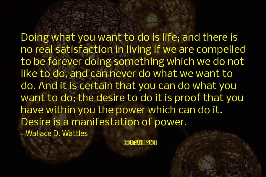 Not Living The Life You Want Sayings By Wallace D. Wattles: Doing what you want to do is life; and there is no real satisfaction in