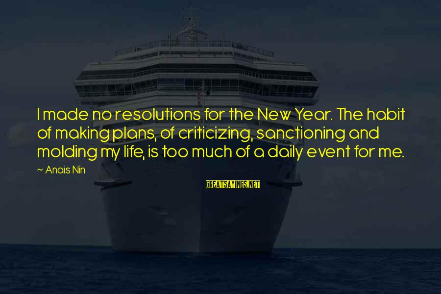 Not Making New Year's Resolutions Sayings By Anais Nin: I made no resolutions for the New Year. The habit of making plans, of criticizing,