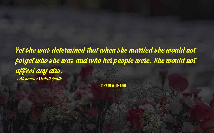 Not Married Yet Sayings By Alexander McCall Smith: Yet she was determined that when she married she would not forget who she was