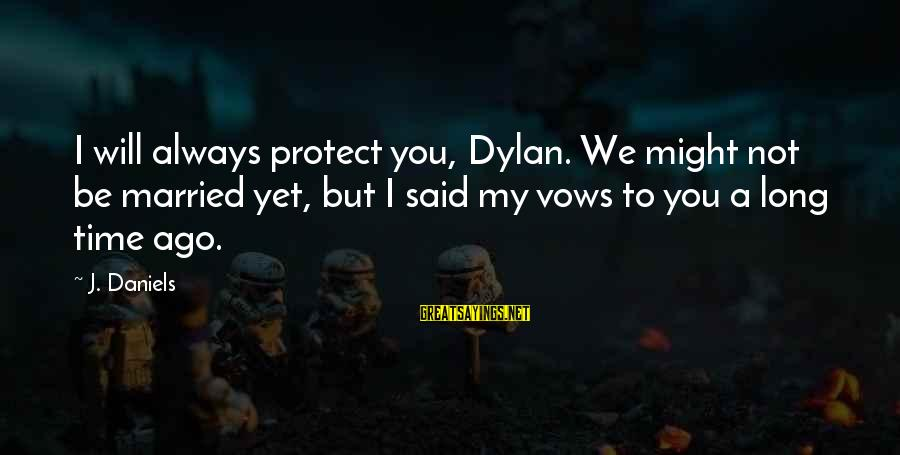 Not Married Yet Sayings By J. Daniels: I will always protect you, Dylan. We might not be married yet, but I said