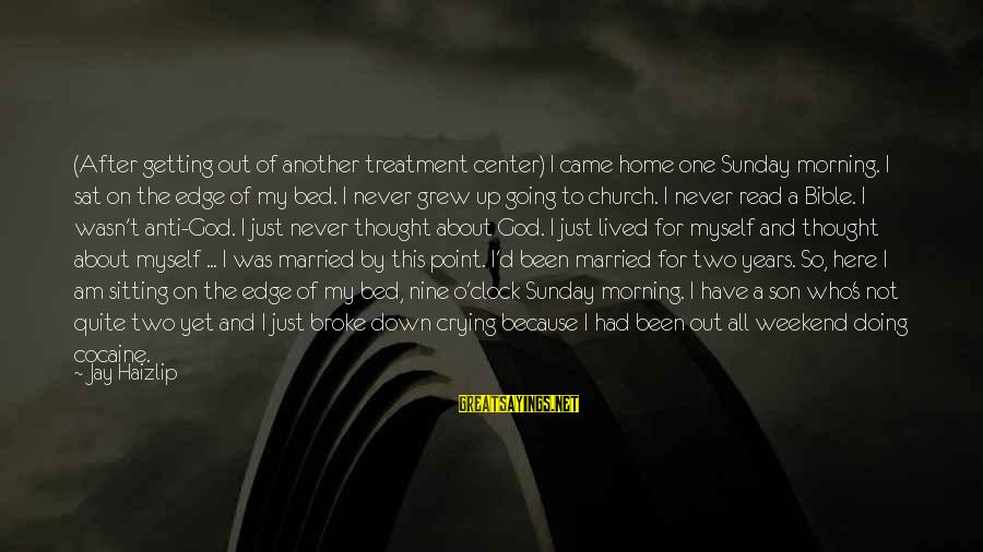 Not Married Yet Sayings By Jay Haizlip: (After getting out of another treatment center) I came home one Sunday morning. I sat