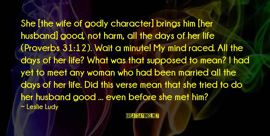 Not Married Yet Sayings By Leslie Ludy: She [the wife of godly character] brings him [her husband] good, not harm, all the
