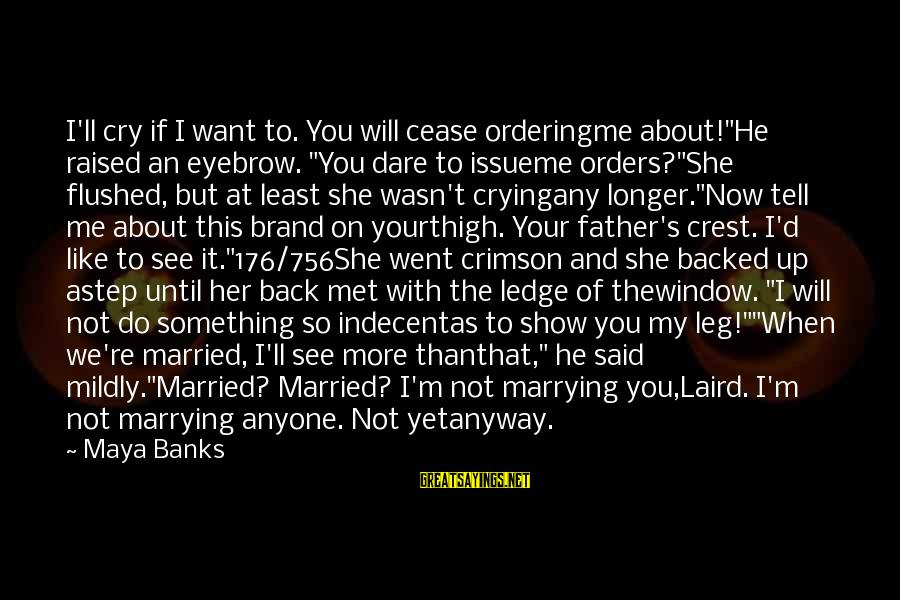 """Not Married Yet Sayings By Maya Banks: I'll cry if I want to. You will cease orderingme about!""""He raised an eyebrow. """"You"""