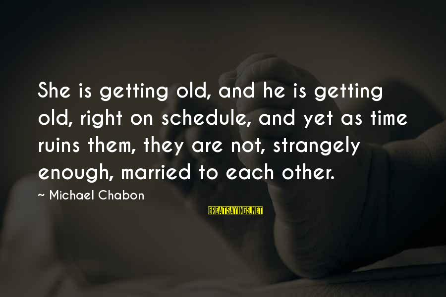Not Married Yet Sayings By Michael Chabon: She is getting old, and he is getting old, right on schedule, and yet as