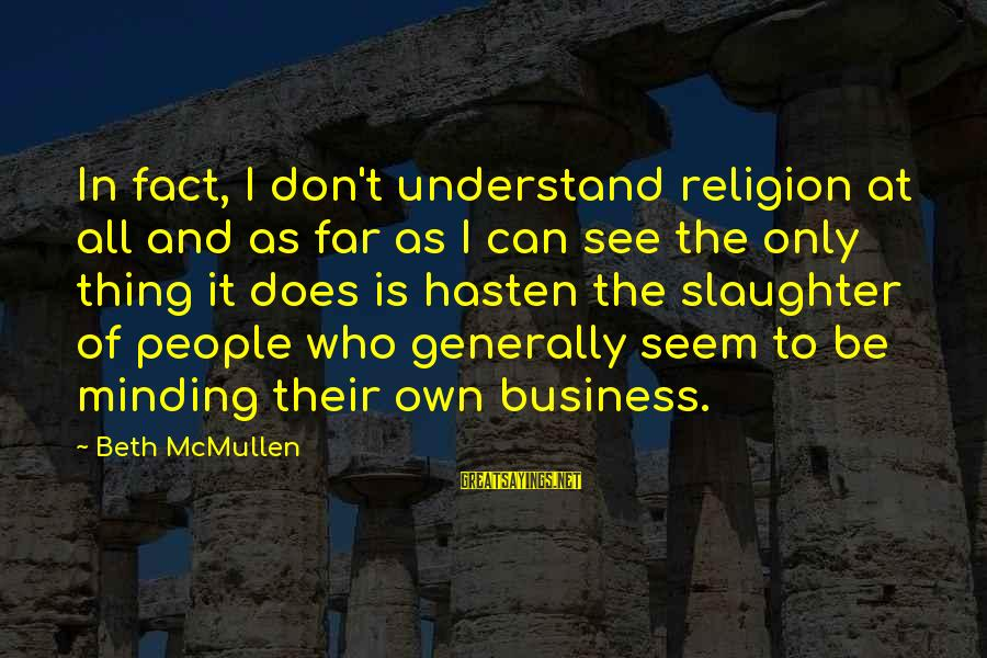 Not Minding Other People's Business Sayings By Beth McMullen: In fact, I don't understand religion at all and as far as I can see