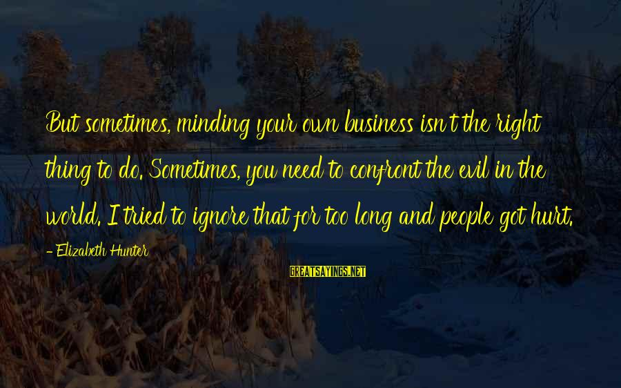 Not Minding Other People's Business Sayings By Elizabeth Hunter: But sometimes, minding your own business isn't the right thing to do. Sometimes, you need