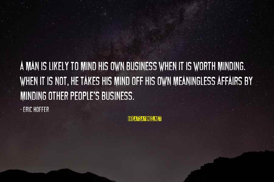 Not Minding Other People's Business Sayings By Eric Hoffer: A man is likely to mind his own business when it is worth minding. When