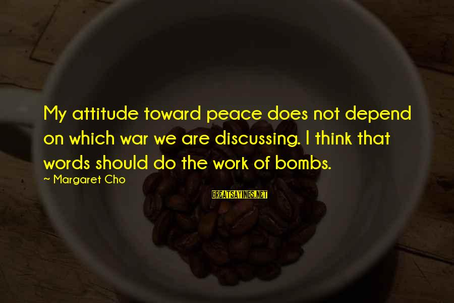 Not Minding Other People's Business Sayings By Margaret Cho: My attitude toward peace does not depend on which war we are discussing. I think