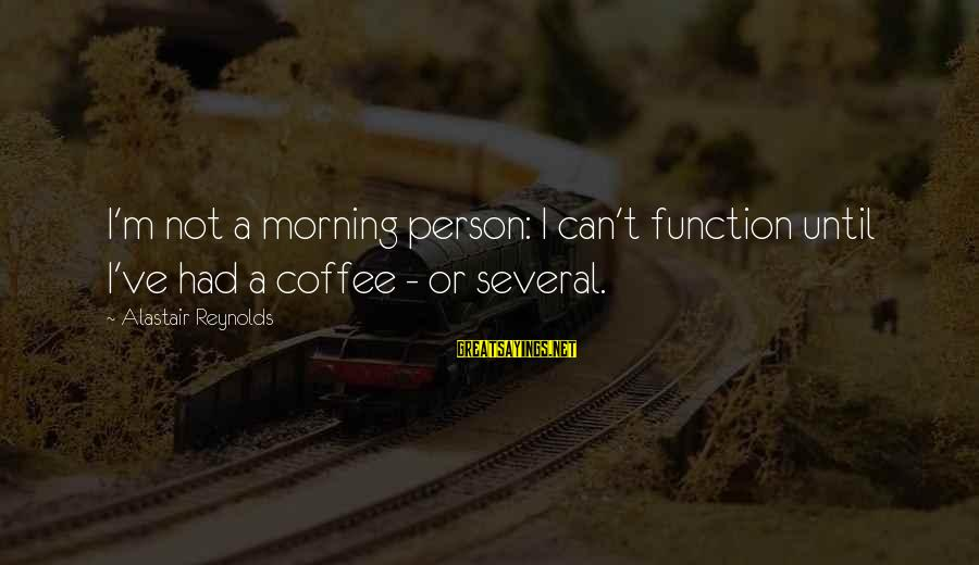 Not Morning Person Sayings By Alastair Reynolds: I'm not a morning person: I can't function until I've had a coffee - or