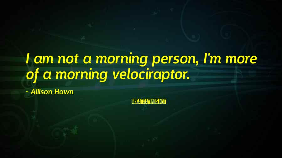 Not Morning Person Sayings By Allison Hawn: I am not a morning person, I'm more of a morning velociraptor.