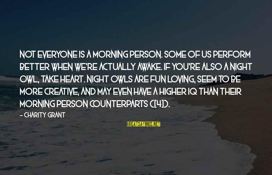 Not Morning Person Sayings By Charity Grant: Not everyone is a morning person. Some of us perform better when we're actually awake.