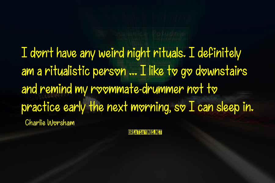 Not Morning Person Sayings By Charlie Worsham: I don't have any weird night rituals. I definitely am a ritualistic person ... I
