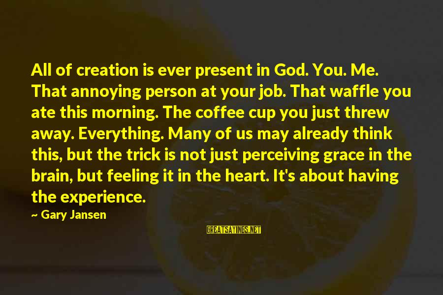 Not Morning Person Sayings By Gary Jansen: All of creation is ever present in God. You. Me. That annoying person at your