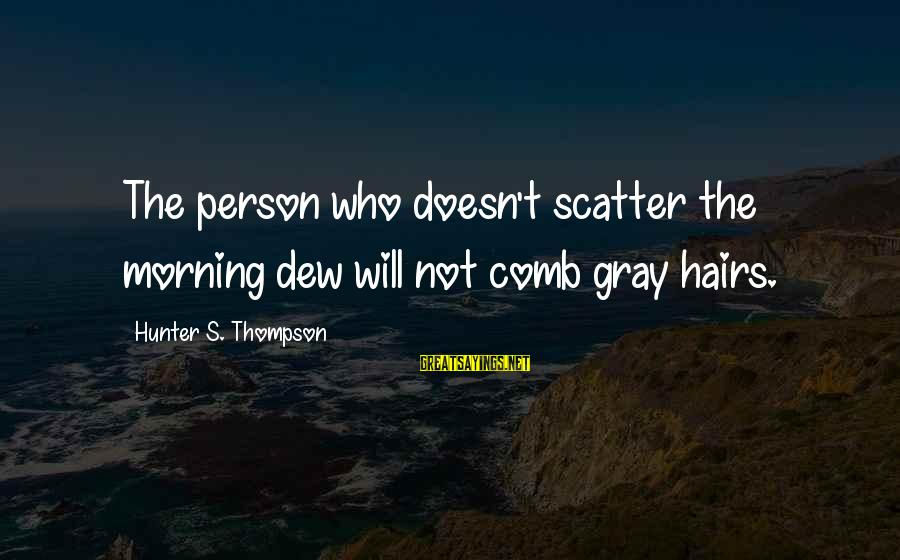 Not Morning Person Sayings By Hunter S. Thompson: The person who doesn't scatter the morning dew will not comb gray hairs.