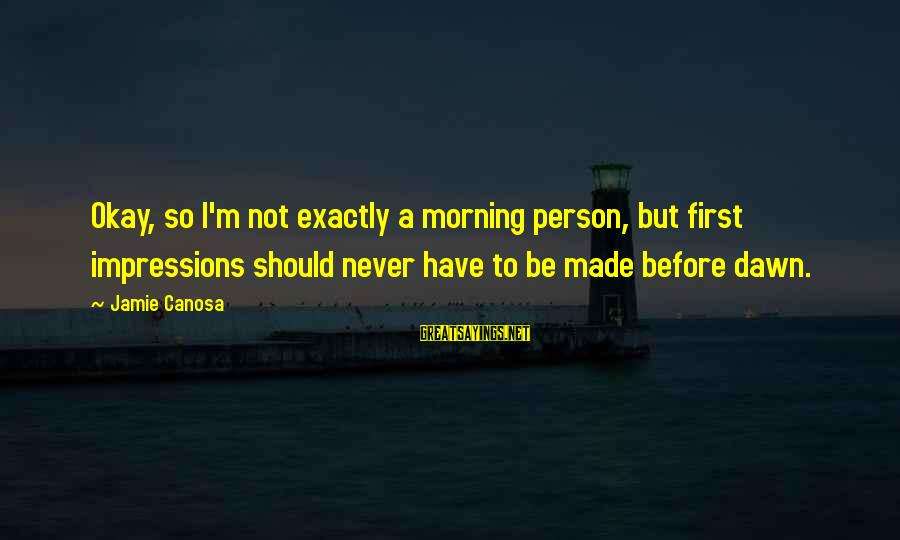 Not Morning Person Sayings By Jamie Canosa: Okay, so I'm not exactly a morning person, but first impressions should never have to