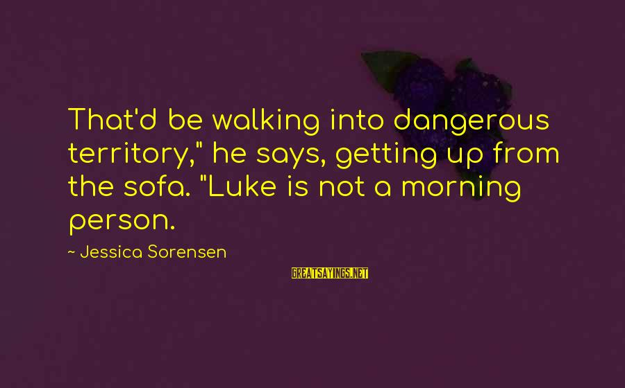 """Not Morning Person Sayings By Jessica Sorensen: That'd be walking into dangerous territory,"""" he says, getting up from the sofa. """"Luke is"""