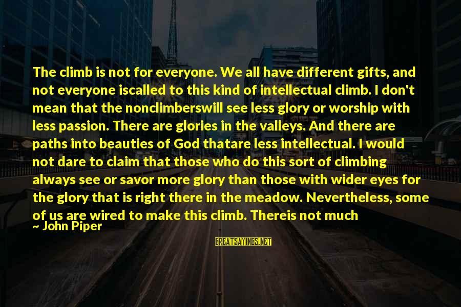 Not Morning Person Sayings By John Piper: The climb is not for everyone. We all have different gifts, and not everyone iscalled