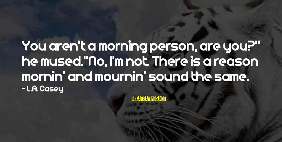 """Not Morning Person Sayings By L.A. Casey: You aren't a morning person, are you?"""" he mused.""""No, I'm not. There is a reason"""