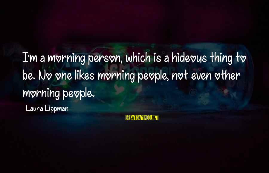 Not Morning Person Sayings By Laura Lippman: I'm a morning person, which is a hideous thing to be. No one likes morning