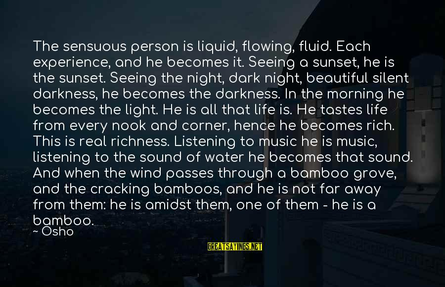 Not Morning Person Sayings By Osho: The sensuous person is liquid, flowing, fluid. Each experience, and he becomes it. Seeing a