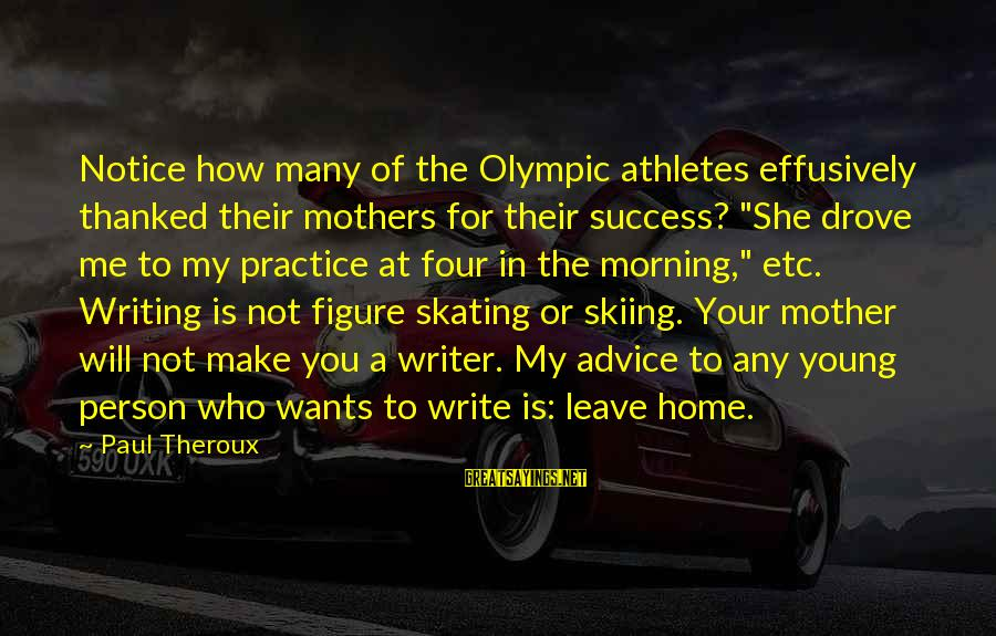 """Not Morning Person Sayings By Paul Theroux: Notice how many of the Olympic athletes effusively thanked their mothers for their success? """"She"""