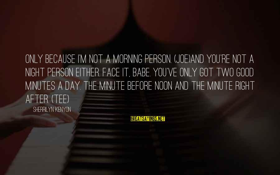 Not Morning Person Sayings By Sherrilyn Kenyon: Only because I'm not a morning person. (Joe)And you're not a night person either. Face