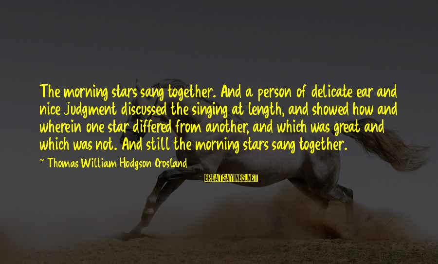 Not Morning Person Sayings By Thomas William Hodgson Crosland: The morning stars sang together. And a person of delicate ear and nice judgment discussed