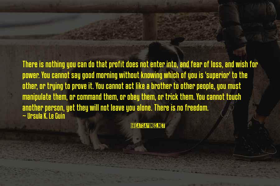 Not Morning Person Sayings By Ursula K. Le Guin: There is nothing you can do that profit does not enter into, and fear of