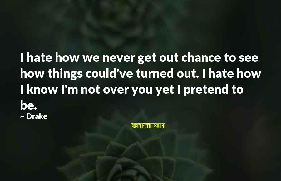 Not Over You Yet Sayings By Drake: I hate how we never get out chance to see how things could've turned out.