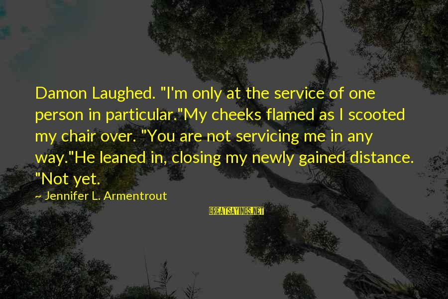 "Not Over You Yet Sayings By Jennifer L. Armentrout: Damon Laughed. ""I'm only at the service of one person in particular.""My cheeks flamed as"