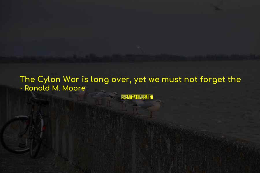 Not Over You Yet Sayings By Ronald M. Moore: The Cylon War is long over, yet we must not forget the reasons why so