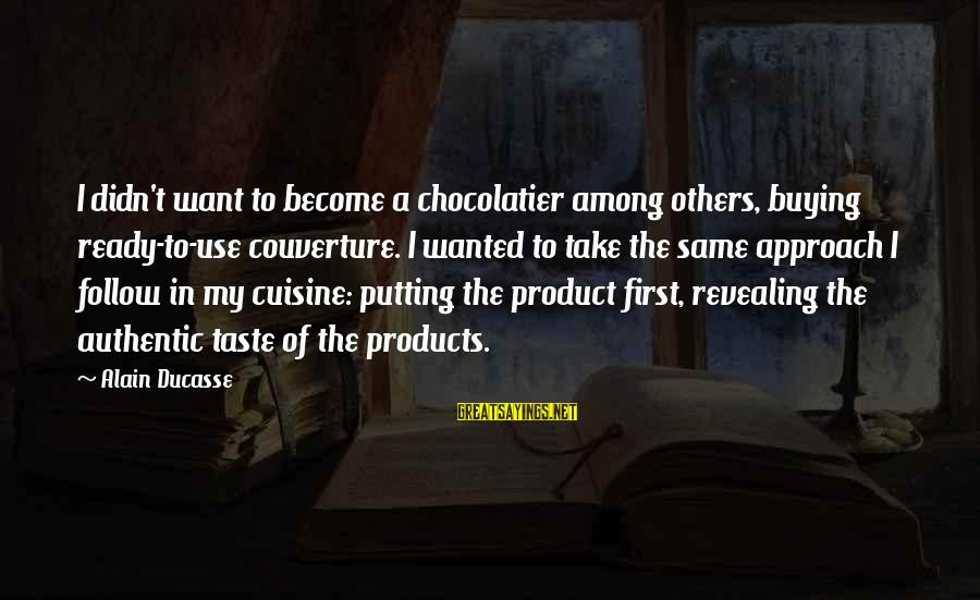 Not Putting Others First Sayings By Alain Ducasse: I didn't want to become a chocolatier among others, buying ready-to-use couverture. I wanted to