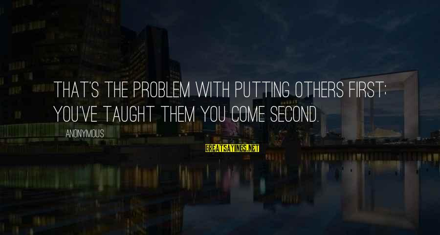 Not Putting Others First Sayings By Anonymous: That's the problem with putting others first; you've taught them you come second.