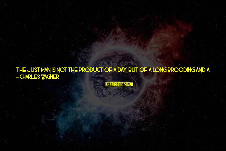 Not Putting Others First Sayings By Charles Wagner: The just man is not the product of a day, but of a long brooding