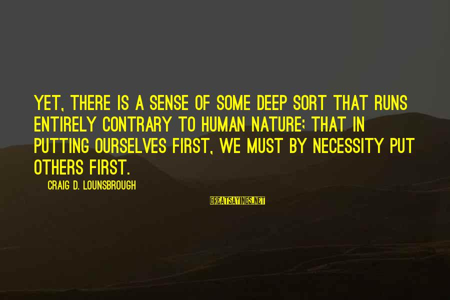 Not Putting Others First Sayings By Craig D. Lounsbrough: Yet, there is a sense of some deep sort that runs entirely contrary to human