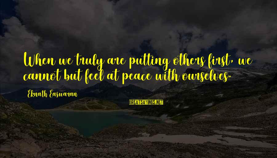 Not Putting Others First Sayings By Eknath Easwaran: When we truly are putting others first, we cannot but feel at peace with ourselves.