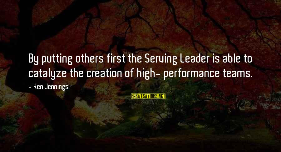 Not Putting Others First Sayings By Ken Jennings: By putting others first the Serving Leader is able to catalyze the creation of high-