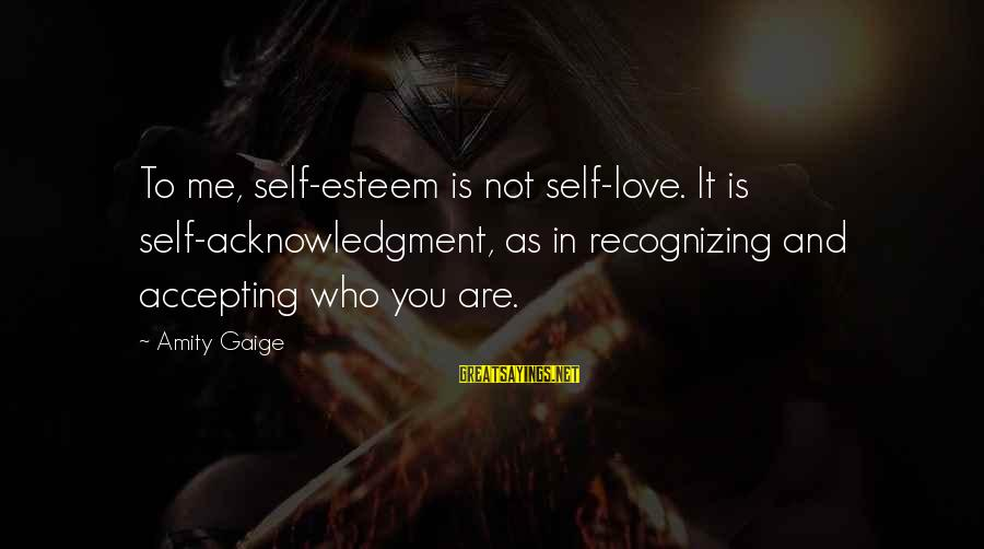 Not Recognizing Love Sayings By Amity Gaige: To me, self-esteem is not self-love. It is self-acknowledgment, as in recognizing and accepting who