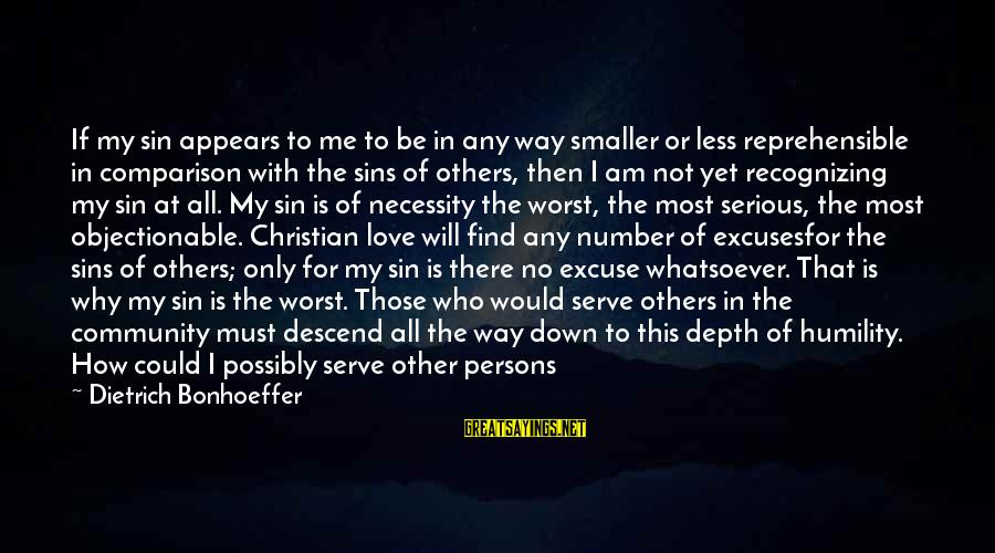 Not Recognizing Love Sayings By Dietrich Bonhoeffer: If my sin appears to me to be in any way smaller or less reprehensible