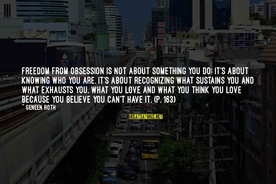 Not Recognizing Love Sayings By Geneen Roth: Freedom from obsession is not about something you do; it's about knowing who you are.