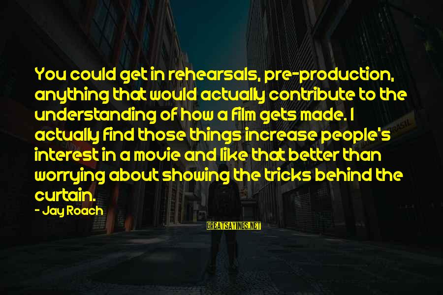 Not Showing Interest Sayings By Jay Roach: You could get in rehearsals, pre-production, anything that would actually contribute to the understanding of