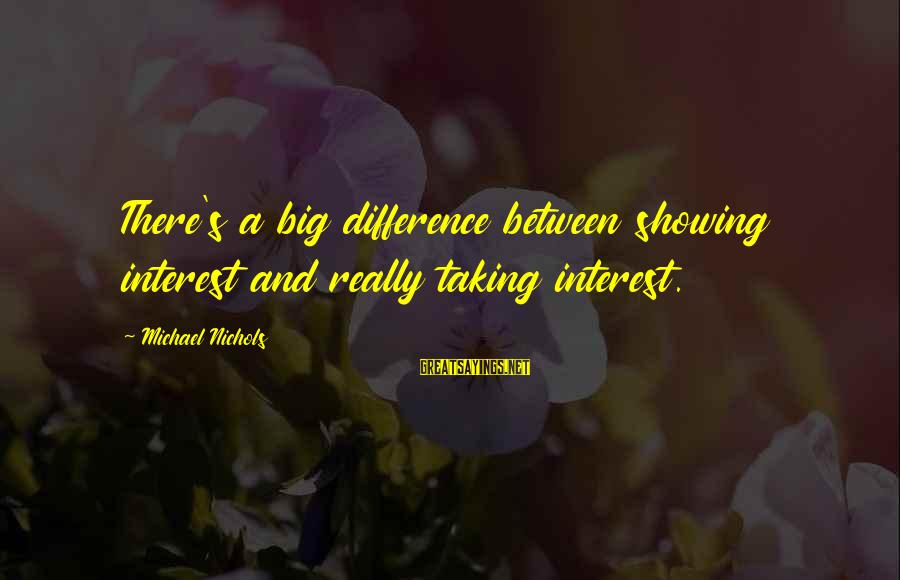 Not Showing Interest Sayings By Michael Nichols: There's a big difference between showing interest and really taking interest.